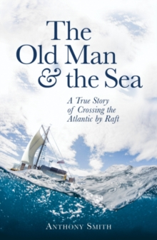 The Old Man and the Sea : A True Story of Crossing the Atlantic by Raft, Hardback