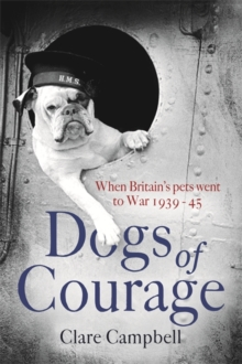 Dogs of Courage : When Britain's Pets Went to War 1939-45, Hardback
