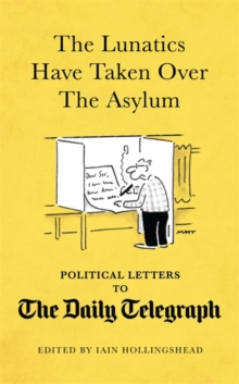 The Lunatics Have Taken Over the Asylum : Political Letters to the Daily Telegraph, Hardback