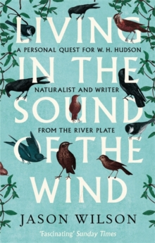 Living in the Sound of the Wind : A Personal Quest for W.H. Hudson, Naturalist and Writer from the River Plate, Paperback
