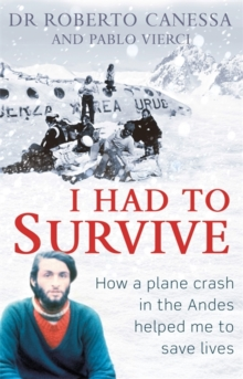 I Had to Survive : How a Plane Crash in the Andes Helped Me to Save Lives, Hardback