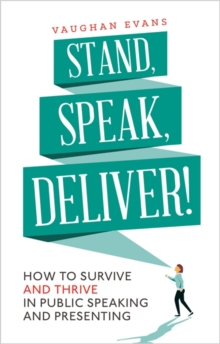 Stand, Speak, Deliver! : How to Survive and Thrive in Public Speaking and Presenting, Paperback