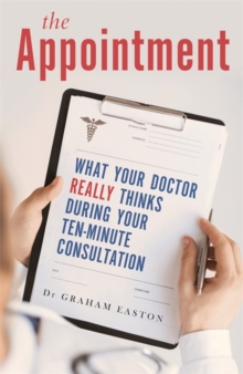 The Appointment : What Your Doctor Really Thinks During Your Ten-Minute Consultation, Paperback Book