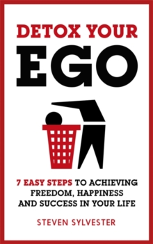 Detox Your Ego : 7 Easy Steps to Achieving Freedom, Happiness and Success in Your Life, Paperback