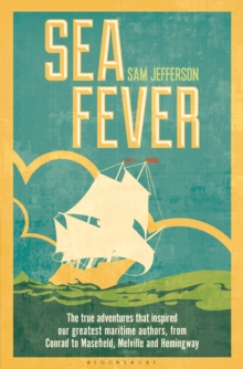 Sea Fever : The True Adventures That Inspired Our Greatest Maritime Authors, from Conrad to Masefield, Melville and Hemingway, Hardback