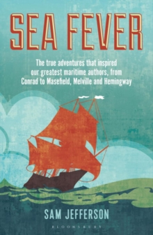 Sea Fever : The True Adventures That Inspired Our Greatest Maritime Authors, from Conrad to Masefield, Melville and Hemingway, Paperback
