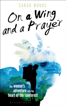 On a Wing and a Prayer : One Woman's Adventure into the Heart of the Rainforest, Hardback