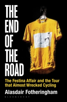 The End of the Road : The Festina Affair and the Tour That Almost Wrecked Cycling, Hardback