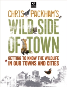 Chris Packham's Wild Side of Town : Getting to Know the Wildlife in Our Towns and Cities, Paperback