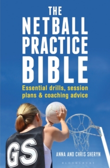 The Netball Practice Bible : Essential Drills, Session Plans and Coaching Advice, Paperback