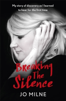 Breaking the Silence : My Journey of Discovery as Transformative Surgery Allowed Me to Hear for the First Time, Hardback