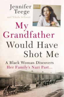 My Grandfather Would Have Shot Me : A Black Woman Discovers Her Family's Nazi Past, Hardback Book