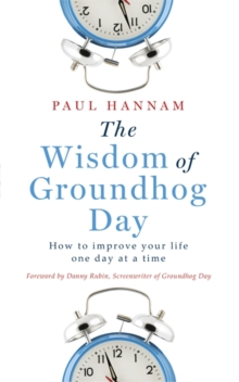 The Wisdom of Groundhog Day : How to Improve Your Life One Day at a Time, Paperback