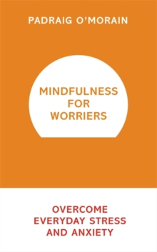 Mindfulness for Worriers : Overcome Everyday Stress and Anxiety, Paperback