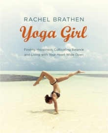 Yoga Girl : Finding Happiness, Cultivating Balance and Living with Your Heart Wide Open, Paperback