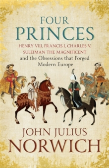 Four Princes : Henry VIII, Francis I, Charles V, Suleiman the Magnificent and the Obsessions That Forged Modern Europe, Hardback