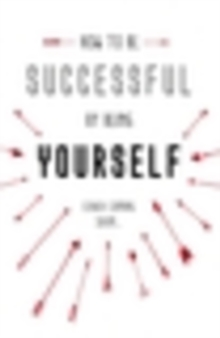 How to be Successful by Being Yourself : The Surprising Truth About Turning Fear and Doubt into Confidence and Success, Hardback