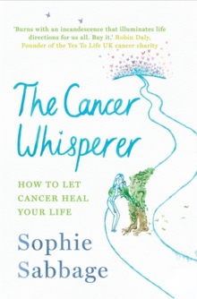 The Cancer Whisperer : How to Let Cancer Heal Your Life, Hardback Book