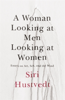 A Woman Looking at Men Looking at Women : Essays on Art, Sex, and the Mind, Hardback