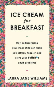 Ice Cream for Breakfast : How Rediscovering Your Inner Child Can Make You Calmer, Happier, and Solve Your Bullsh*t Adult Problems, Hardback Book