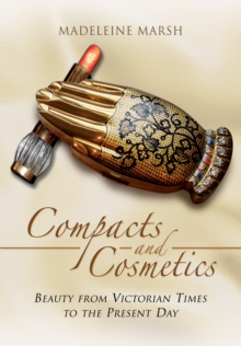 The Compacts and Cosmetics : Beauty from Victorian Times to the Present Day, Paperback