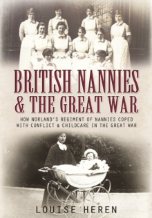 British Nannies and the Great War : How Norland's Regiment of Nannies Coped with Conflict and Childcare in the Great War, Hardback