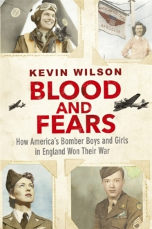 Blood and Fears : How America's Bomber Boys and Girls in England Won Their War, Hardback