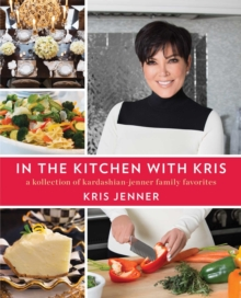 In the Kitchen with Kris : A Kollection of Kardashian-Jenner Family Favorites, Hardback