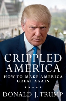 Crippled America : How to Make America Great Again, Hardback
