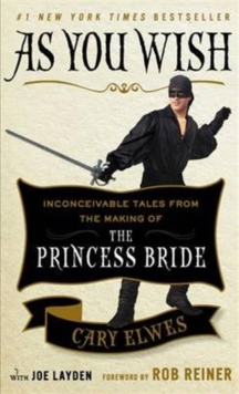 As You Wish : Inconceivable Tales from the Making of the Princess Bride, Paperback Book