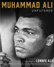 Muhammad Ali Unfiltered : Rare, Iconic, and Officially Authorized Photos of the Greatest, Hardback