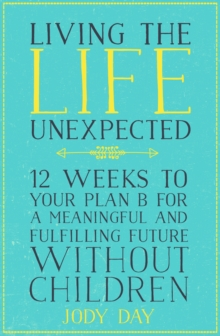 Living the Life Unexpected : 12 Weeks to Your Plan B for a Meaningful and Fulfilling Future Without Children, Paperback Book
