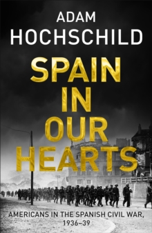Spain in Our Hearts : Americans in the Spanish Civil War, 1936-1939, Hardback