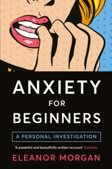 Anxiety for Beginners : A Personal Investigation, Paperback Book