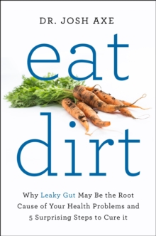 Eat Dirt : Why Leaky Gut May be the Root Cause of Your Health Problems and 5 Surprising Steps to Cure it, Paperback