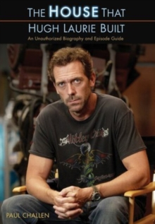 "The ""House"" That Hugh Laurie Built : An Unauthorized Biography and Episode Guide, Paperback"
