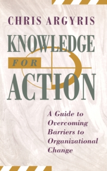 Knowledge for Action : Guide to Overcoming Barriers to Organizational Change, Hardback