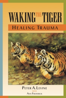 Waking the Tiger : Healing Trauma - The Innate Capacity to Transform Overwhelming Experiences, Paperback