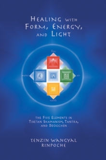 Healing with Form, Energy and Light : The Five Elements in Tibetan Shamanism, Tantra and Dzogchen, Paperback Book