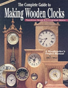 The Complete Guide to Making Wooden Clocks : Traditional, Shaker and Contemporary Designs, Paperback