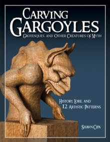 Carving Gargoyles, Grotesques and Other Creatures of Myth : History, Lore, and 12 Artistic Patterns, Paperback