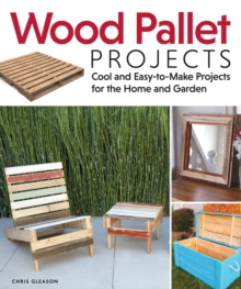 Wood Pallet Projects : Cool and Easy-to-make Projects for the Home and Garden, Paperback Book