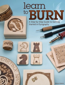 Learn to Burn : A Step-by-step Guide to Getting Started in Pyrography, Paperback Book
