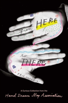 From Here to There : A Curious Collection from the Hand Drawn Map Association, Paperback Book