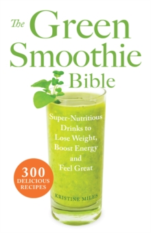 The Green Smoothie Bible : 300 Delicious Recipes, Paperback