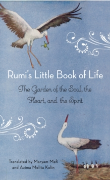 Rumi's Little Book of Life : The Garden of the Soul, the Heart, and the Spirit, Paperback