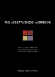 The Assertiveness Workbook : How to Express Your Ideas and Stand Up for Yourself at Work and in Relationships, Paperback