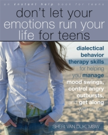 Don't Let Your Emotions Run Your Life for Teens : Dialectical Behavior Therapy Skills for Helping Teens Manage Mood Swings, Control Angry Outbursts, and Get Along with Others, Paperback