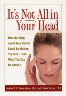 It's Not All in Your Head : How Worrying About Your Health Could be Making You Sick, and What You Can Do About it, Paperback