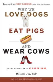 Why We Love Dogs, Eat Pigs and Wear Cows : An Introduction to Carnism, Paperback